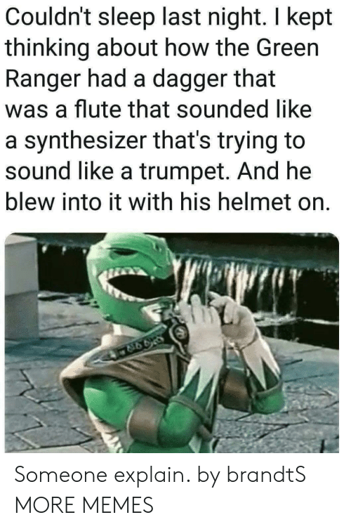 Dank, Memes, and Target: Couldn't sleep last night. I kept  thinking about how the Green  Ranger had a dagger that  was a flute that sounded like  a synthesizer that's trying to  sound like a trumpet. And he  blew into it with his helmet on. Someone explain. by brandtS MORE MEMES