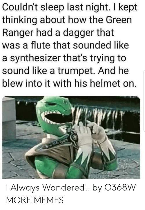 Dank, Memes, and Target: Couldn't sleep last night. I kept  thinking about how the Green  Ranger had a dagger that  was a flute that sounded like  a synthesizer that's trying to  sound like a trumpet. And he  blew into it with his helmet on. I Always Wondered.. by O368W MORE MEMES