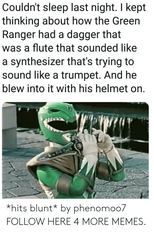 green ranger: Couldn't sleep last night. I kept  thinking about how the Green  Ranger had a dagger that  was a flute that sounded like  a synthesizer that's trying to  sound like a trumpet. And he  blew into it with his helmet on. *hits blunt* by phenomoo7 FOLLOW HERE 4 MORE MEMES.