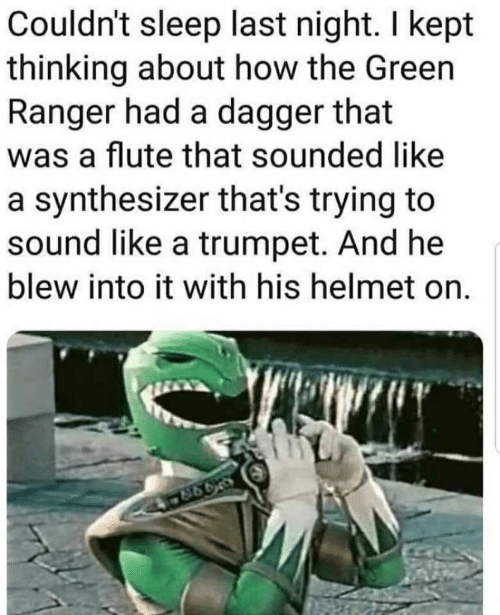 Sleep, How, and Ranger: Couldn't sleep last night. I kept  thinking about how the Green  Ranger had a dagger that  flute that sounded like  a synthesizer that's trying to  sound like a trumpet. And he  blew into it with his helmet on.