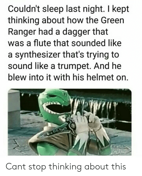 Sleep, How, and Ranger: Couldn't sleep last night. I kept  thinking about how the Green  Ranger had a dagger that  was a flute that sounded like  a synthesizer that's trying to  sound like a trumpet. And he  blew into it with his helmet on. Cant stop thinking about this