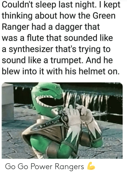 Power Rangers, Power, and Rangers: Couldn't sleep last night. I kept  thinking about how the Green  Ranger had a dagger that  was a flute that sounded like  a synthesizer that's trying to  sound like a trumpet. And he  blew into it with his helmet on. Go Go Power Rangers 💪