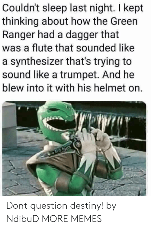 ranger: Couldn't sleep last night. I kept  thinking about how the Green  Ranger had a dagger that  was a flute that sounded like  a synthesizer that's trying to  sound like a trumpet. And he  blew into it with his helmet on. Dont question destiny! by NdibuD MORE MEMES