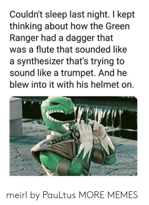 ranger: Couldn't sleep last night. I kept  thinking about how the Green  Ranger had a dagger that  was a flute that sounded like  a synthesizer that's trying to  sound like a trumpet. And he  blew into it with his helmet on.  998 meirl by PauLtus MORE MEMES