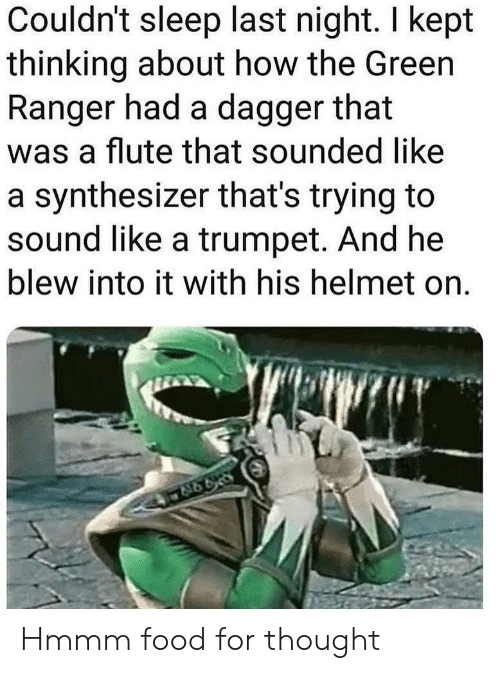 Food, Reddit, and Sleep: Couldn't sleep last night. I kept  thinking about how the Green  Ranger had a dagger that  was a flute that sounded like  a synthesizer that's trying to  sound like a trumpet. And he  blew into it with his helmet on Hmmm food for thought
