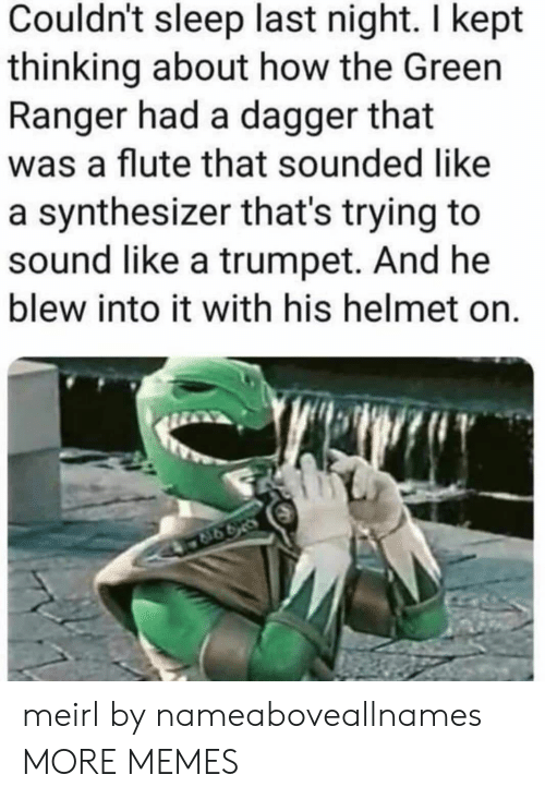 ranger: Couldn't sleep last night. I kept  thinking about how the Green  Ranger had a dagger that  was a flute that sounded like  a synthesizer that's trying to  sound like a trumpet. And he  blew into it with his helmet on. meirl by nameaboveallnames MORE MEMES