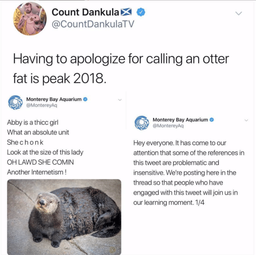 Aquarium, Girl, and Fat: Count DankulaX  @CountDankulaTV  Having to apologize for calling an otter  fat is peak 2018  Monterey Bay Aquarium  @MontereyAq  Monterey Bay Aquarium  @MontereyAq  Abby is a thicc girl  What an absolute unit  Shechonk  Look at the size of this lady  OH LAWD SHE COMIN  Another Internetism!  Hey everyone. It has come to our  attention that some of the references in  this tweet are problematic and  insensitive. We're posting here in the  thread so that people who have  engaged with this tweet will join us in  our learning moment. 1/4