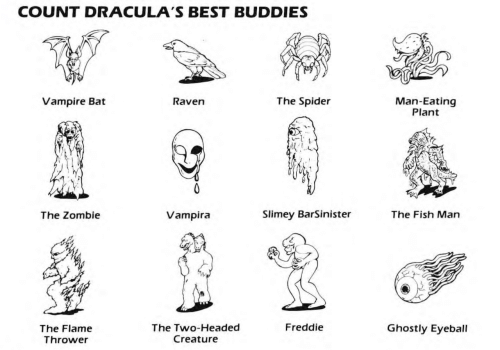 ghostly: COUNT DRACULA'S BEST BUDDIES  Vampire Bat  The Spider  Man-Eating  Plant  Raven  The Zombie  Vampira  Slimey BarSinister  The Fish Man  Freddie  The Flame  Thrower  The Two-Headed  Creature  Ghostly Eyeball