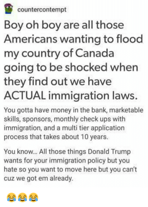 Contemption: counter contempt  Boy oh boy are all those  Americans wanting to flood  my country of Canada  going to be shocked when  they find out we have  ACTUAL immigration laws.  You gotta have money in the bank, marketable  skills, sponsors, monthly check ups with  immigration, and a multi tier application  process that takes about 10 years.  You know... All those things Donald Trump  wants for your immigration policy but you  hate so you want to move here but you can't  cuz we got em already. 😂😂😂