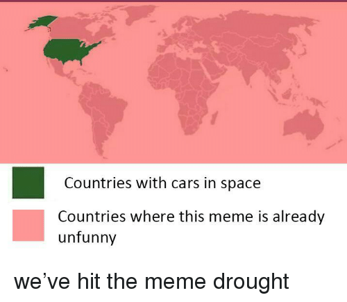Cars, Meme, and Space: Countries with cars in space  Countries where this meme is already  unfunny <p>we've hit the meme drought</p>