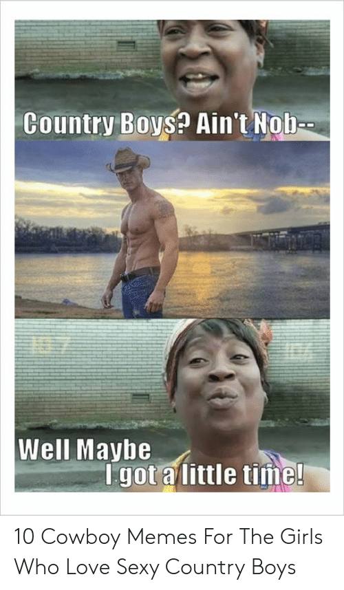 Cowboy Memes: Country Boys? Ain't Nob-  Well Maybe  Igot alittle time! 10 Cowboy Memes For The Girls Who Love Sexy Country Boys