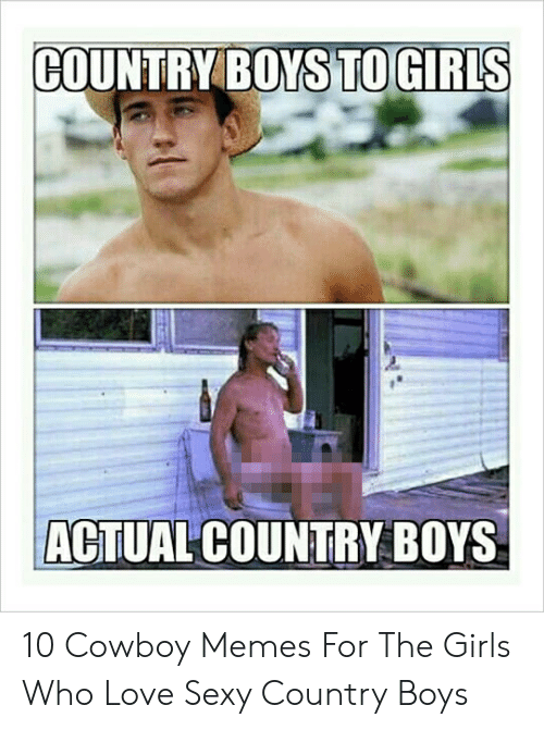 Cowboy Memes: COUNTRY BOYS TO GIRLS  ACTUAL COUNTRY BOYS 10 Cowboy Memes For The Girls Who Love Sexy Country Boys