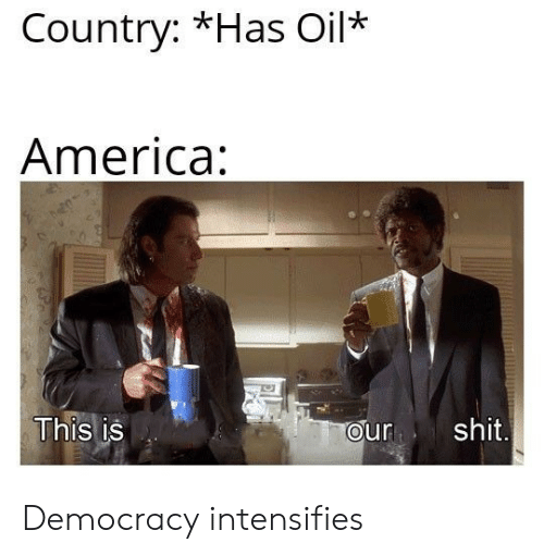 Oil America: Country: *Has Oil*  America:  This is  ourshit Democracy intensifies