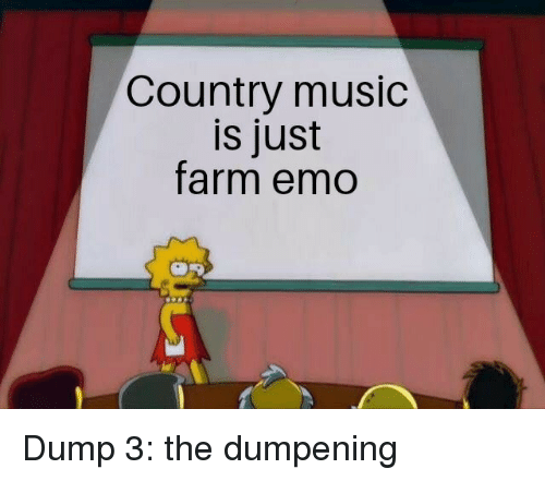 Country music: Country music  is just  farm emo Dump 3: the dumpening