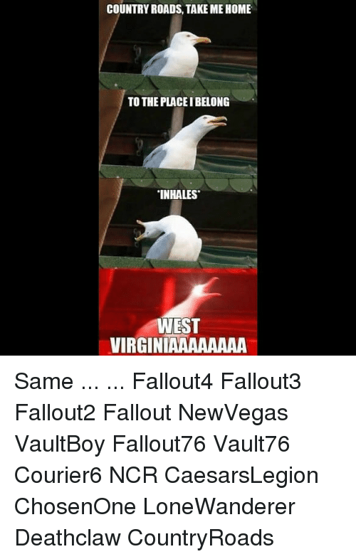 Inhales: COUNTRY ROADS, TAKE ME HOME  TO THE PLACE I BELONG  INHALES  WEST  VIRGINIAAAAAAAA Same ... ... Fallout4 Fallout3 Fallout2 Fallout NewVegas VaultBoy Fallout76 Vault76 Courier6 NCR CaesarsLegion ChosenOne LoneWanderer Deathclaw CountryRoads