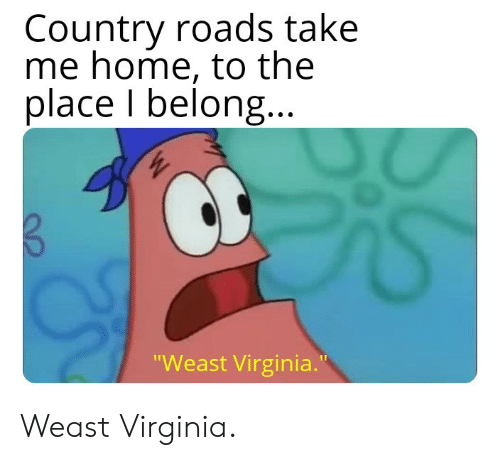 """Take Me Home: Country roads take  me home, to the  place I belong  Weast Virginia."""" Weast Virginia."""