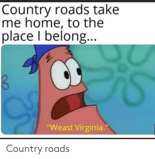"Roads: Country roads take  me home, to the  place I belong..  ""Weast Virginia."" Country roads"
