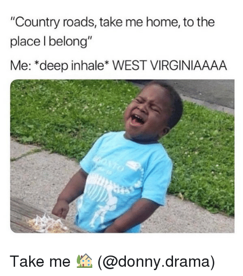 "Funny, Home, and Take Me Home: ""Country roads, take me home, to the  place l belong""  Me: *deep inhale* WEST VIRGINIAAAA Take me 🏡 (@donny.drama)"