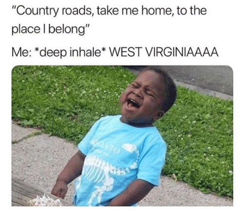 """Take Me Home: """"Country roads, take me home, to the  place l belong""""  Me: *deep inhale* WEST VIRGINIAAAA"""