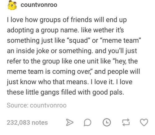 """Friends, Love, and Meme: countvonroo  I love how groups of friends will end up  adopting a group name. like wether its  something just like """"squad"""" or """"meme team""""  an inside joke or something. and you'll just  refer to the group like one unit like """"hey, the  meme team is coming over,"""" and people will  just know who that means. I love it. I love  these little gangs filled with good pals.  Source: countvonroo  232,083 notes  D O"""
