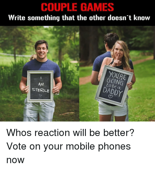 Games, Mobile, and Who: COUPLE GAMES  Write something that the other doesnt know  YOURE  GOING  to be a  DADDY  AM  STERILE Whos reaction will be better? Vote on your mobile phones now