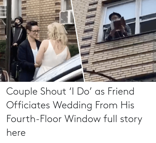 Jeff:   Couple Shout 'I Do' as Friend Officiates Wedding From His Fourth-Floor Window  full story here
