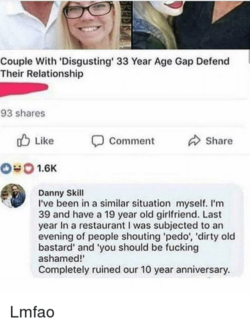 Ashamedness: Couple With 'Disgusting' 33 Year Age Gap Defend  Their Relationship  93 shares  u Like  Comment Share  #0 1.6K  Danny Skill  I've been in a similar situation myself. I'm  39 and have a 19 year old girlfriend. Last  year In a restaurant was subjected to an  evening of people shouting pedo', 'dirty old  bastard' and 'you should be fucking  ashamed!'  Completely ruined our 10 year anniversary. Lmfao