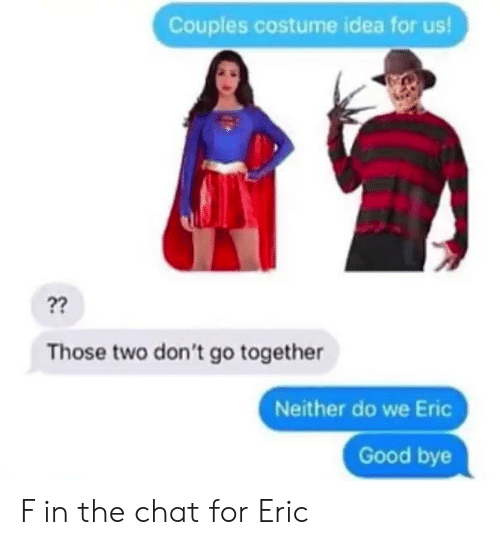 Chat, Good, and Idea: Couples costume idea for us!  ??  Those two don't go together  Neither do we Eric  Good bye F in the chat for Eric