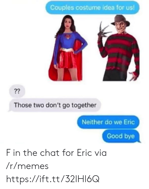 Memes, Chat, and Good: Couples costume idea for us!  ??  Those two don't go together  Neither do we Eric  Good bye F in the chat for Eric via /r/memes https://ift.tt/32lHl6Q