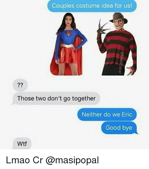 Lmao, Memes, and Wtf: Couples costume idea for us!  Those two don't go together  Neither do we Eric  Good bye  Wtf Lmao Cr @masipopal