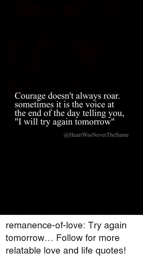 "roar: Courage doesn't always roar.  sometimes it is the voice at  the end of the day telling you,  ""I will try again tomorrow""  @HeartWasNeverTheSame remanence-of-love:  Try again tomorrow…  Follow for more relatable love and life quotes!"