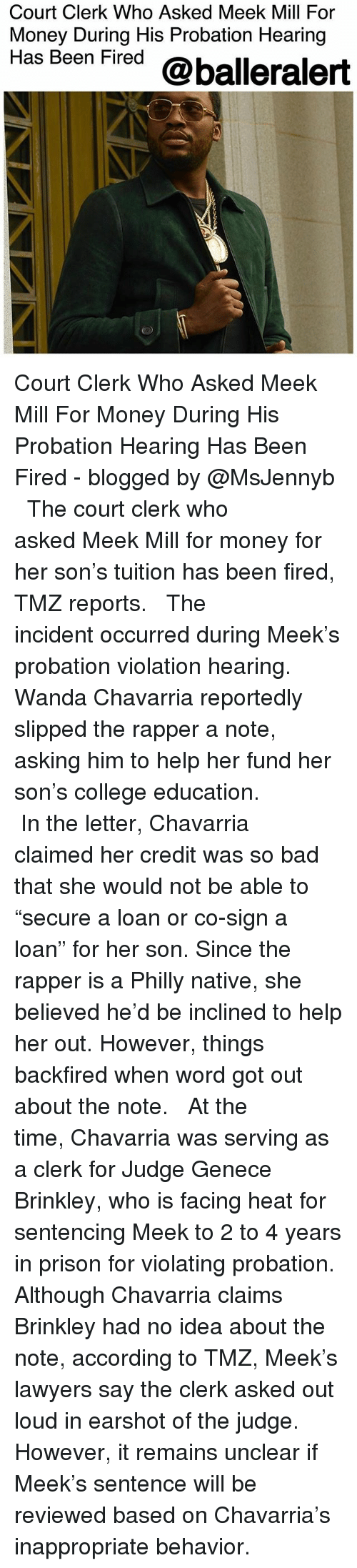 """Bad, College, and Meek Mill: Court Clerk Who Asked Meek Mill For  Money During His Probation Hearing  Has Been Fired @balleralert Court Clerk Who Asked Meek Mill For Money During His Probation Hearing Has Been Fired - blogged by @MsJennyb ⠀⠀⠀⠀⠀⠀⠀ ⠀⠀⠀⠀⠀⠀⠀ The court clerk who asked Meek Mill for money for her son's tuition has been fired, TMZ reports. ⠀⠀⠀⠀⠀⠀⠀ ⠀⠀⠀⠀⠀⠀⠀ The incident occurred during Meek's probation violation hearing. Wanda Chavarria reportedly slipped the rapper a note, asking him to help her fund her son's college education. ⠀⠀⠀⠀⠀⠀⠀ ⠀⠀⠀⠀⠀⠀⠀ In the letter, Chavarria claimed her credit was so bad that she would not be able to """"secure a loan or co-sign a loan"""" for her son. Since the rapper is a Philly native, she believed he'd be inclined to help her out. However, things backfired when word got out about the note. ⠀⠀⠀⠀⠀⠀⠀ ⠀⠀⠀⠀⠀⠀⠀ At the time, Chavarria was serving as a clerk for Judge Genece Brinkley, who is facing heat for sentencing Meek to 2 to 4 years in prison for violating probation. Although Chavarria claims Brinkley had no idea about the note, according to TMZ, Meek's lawyers say the clerk asked out loud in earshot of the judge. However, it remains unclear if Meek's sentence will be reviewed based on Chavarria's inappropriate behavior."""