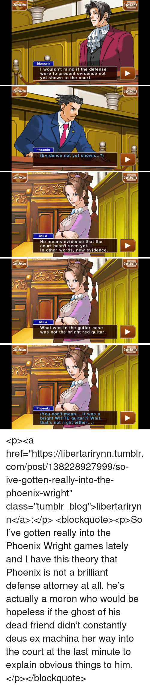 "Tumblr, Blog, and Ex Machina: Court Recard  0ptions  Edgeworth  I woul dn't mind if the defense  were to present evidence not  yet shown to the court.   Cou  rt Record  Options  Phoenix  (Evidence not yet shown...?)   Cou  rt Record  Options  Mia  He means evidence that the  court hasn't seen yet.  In other words, new evidence.   Cou  rt Record  Options  Mia  What was in the guitar case  was not the bright red guitar.   Cou  rt Record  Options  Phoenix  (You don't mean... it was a  bright WHITE guitar!? Wait  that's not right either...) <p><a href=""https://libertarirynn.tumblr.com/post/138228927999/so-ive-gotten-really-into-the-phoenix-wright"" class=""tumblr_blog"">libertarirynn</a>:</p>  <blockquote><p>So I've gotten really into the Phoenix Wright games lately and I have this theory that Phoenix is not a brilliant defense attorney at all, he's actually a moron who would be hopeless if the ghost of his dead friend didn't constantly deus ex machina her way into the court at the last minute to explain obvious things to him.</p></blockquote>"