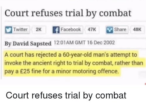 Twitter, Book, and Ancient: Court refuses trial by combat  Twitter 2K f  book 7K Share 48K  Share48K  By David Sapsted 12:01AM GMT 16 Dec 2002  A court has rejected a 60-year-old man's attempt to  invoke the ancient right to trial by combat, rather than  pay a £25 fine for a minor motoring offence. Court refuses trial by combat