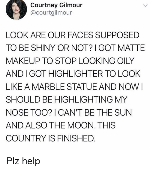 matte: Courtney Gilmour  @courtgilmour  LOOK ARE OUR FACES SUPPOSED  TO BE SHINY OR NOT? GOT MATTE  MAKEUP TO STOP LOOKING OILY  AND I GOT HIGHLIGHTER TO LOOK  LIKE A MARBLE STATUEAND NOW I  SHOULD BE HIGHLIGHTING MY  NOSE TOO? I CAN'T BE THE SUN  AND ALSO THE MOON. THIS  COUNTRY IS FINISHED Plz help