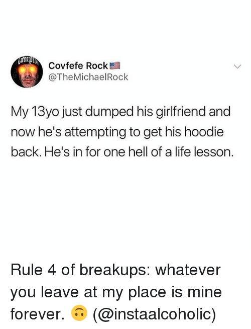 Life, Forever, and Girl Memes: Covfefe Rock  @TheMichaelRock  My 13yo just dumped his girlfriend and  now he's attempting to get his hoodie  back. He's in for one hell of a life lesson. Rule 4 of breakups: whatever you leave at my place is mine forever. 🙃 (@instaalcoholic)
