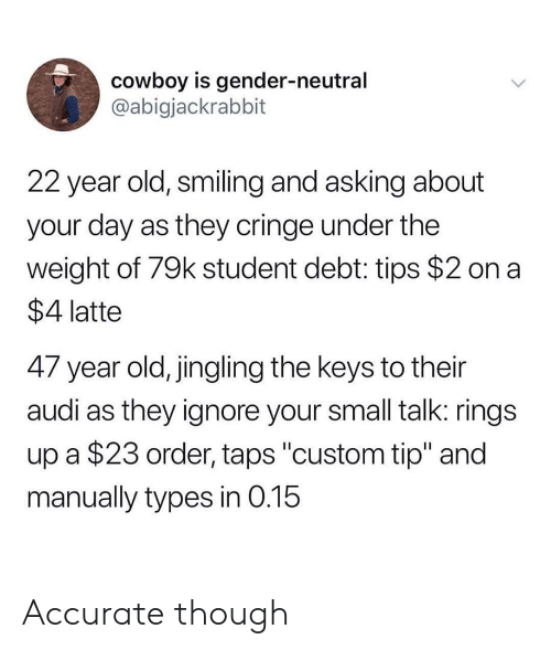 "Audi, Cowboy, and Old: cowboy is gender-neutral  @abigjackrabbit  22 year old, smiling and asking about  your day as they cringe under the  weight of 79k student debt: tips $2 on a  $4 latte  47 year old, jingling the keys to their  audi as they ignore your small talk: rings  up a $23 order, taps ""custom tip"" and  manually types in 0.15 Accurate though"