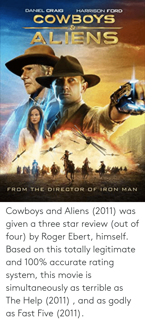 Godly: Cowboys and Aliens (2011) was given a three star review (out of four) by Roger Ebert, himself. Based on this totally legitimate and 100% accurate rating system, this movie is simultaneously as terrible as The Help (2011) , and as godly as Fast Five (2011).
