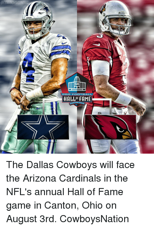Dallas Cowboy: @COWBOYS CENTRAL  PRO FOOTBALL  HALLOFFAME  CANTON, o The Dallas Cowboys will face the Arizona Cardinals in the NFL's annual Hall of Fame game in Canton, Ohio on August 3rd. CowboysNation