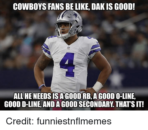 Be Like, Dallas Cowboys, and Nfl: COWBOYS FANS BE LIKE, DAK IS GOOD!  ALL HE NEEDS ISA GOODRB,AGOODO-LINE,  GOOD D-LINE, AND A GOOD SECONDARY. THATS IT! Credit: funniestnflmemes