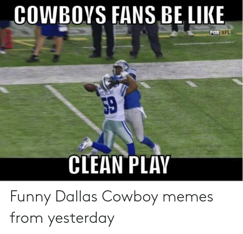 Cowboy Memes: COWBOYS FANS BE LIKE  NFL  59  CLEAN PLAY Funny Dallas Cowboy memes from yesterday