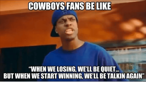 "Memes, Quiet, and Cowboy: COWBOYS FANS BE LIKE  ""WHEN WE LOSING, WELL BE QUIET  BUT WHEN WE START WINNING, WELL BE TALKIN AGAIN"""