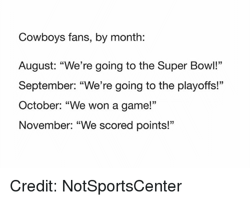 "Dallas Cowboys, Nfl, and Super Bowl: Cowboys fans, by month:  August: ""We're going to the Super Bowl!""  September: ""We're going to the playoffs!""  October: ""We won a game!'""  November: ""We scored points!""  05 Credit: NotSportsCenter"