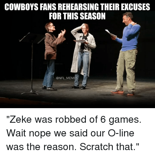 "Dallas Cowboys, Memes, and Nfl: COWBOYS FANS REHEARSING THEIR EXCUSES  FOR THIS SEASON  @NFL MEMES ""Zeke was robbed of 6 games. Wait nope we said our O-line was the reason. Scratch that."""