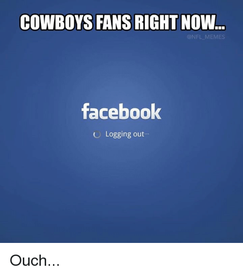 Memes, Cowboy, and 🤖: COWBOYS FANS RIGHT NOW.  NFL MEMES  facebook  Logging out Ouch...