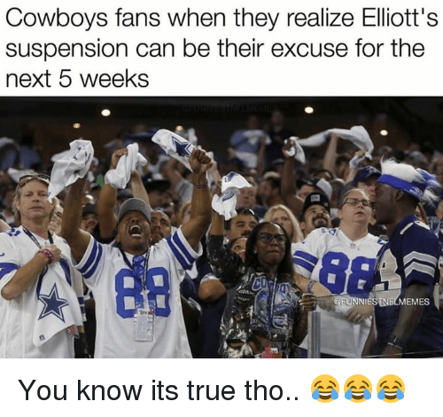Dallas Cowboys, Nfl, and True: Cowboys fans when they realize Elliott's  suspension can be their excuse for the  next 5 weeks  EMES You know its true tho.. 😂😂😂