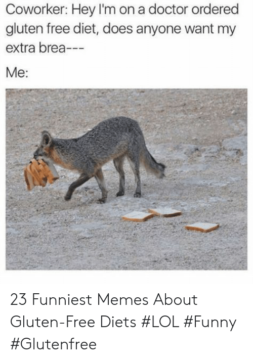Diets: Coworker: Hey I'm on a doctor ordered  gluten free diet, does anyone want my  extra brea-  Me: 23 Funniest Memes About Gluten-Free Diets #LOL #Funny #Glutenfree