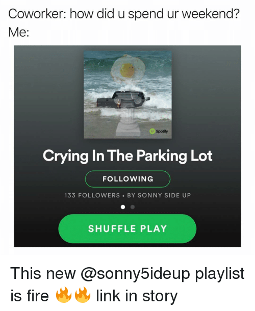 Crying, Fire, and Spotify: Coworker: how did u spend ur weekend?  Me:  Spotify  Crying In The Parking Lot  FOLLOWING  133 FOLLOWERS BY SONNY SIDE UP  SHUFFLE PLAY This new @sonny5ideup playlist is fire 🔥🔥 link in story