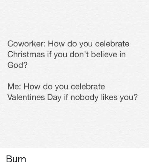 Christmas, God, and Lol: Coworker: How do you celebrate  Christmas if you don't believe in  God?  Me: How do you celebrate  Valentines Day if nobody likes you? Burn