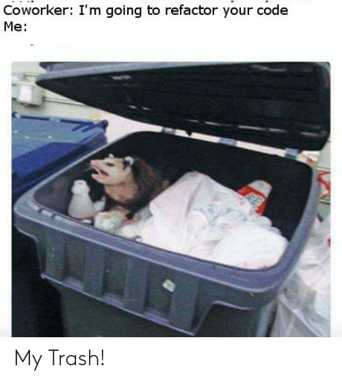 Refactor: Coworker: I'm going to refactor your code  Me: My Trash!